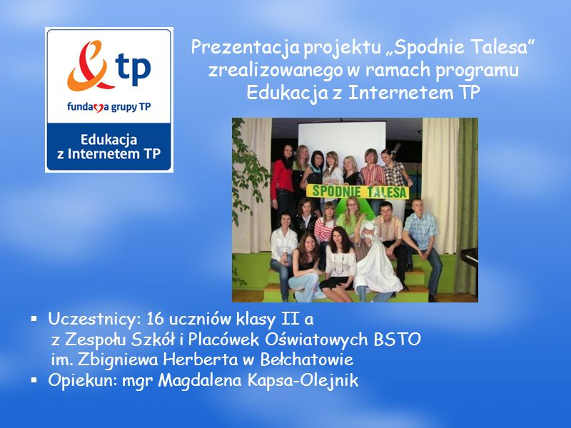 """Prezentacja projektu """"Spodnie Talesa zrealizowanego w ramach programu Edukacja z Internetem TP  Uczestnicy: 16 uczniów klasy II a z Zespołu Szkół i Placówek Oświatowych BSTO im."""