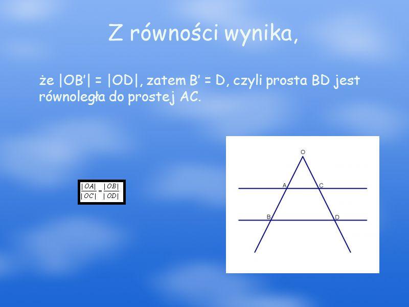 Z równości wynika, że |OB'| = |OD|, zatem B' = D, czyli prosta BD jest równoległa do prostej AC.