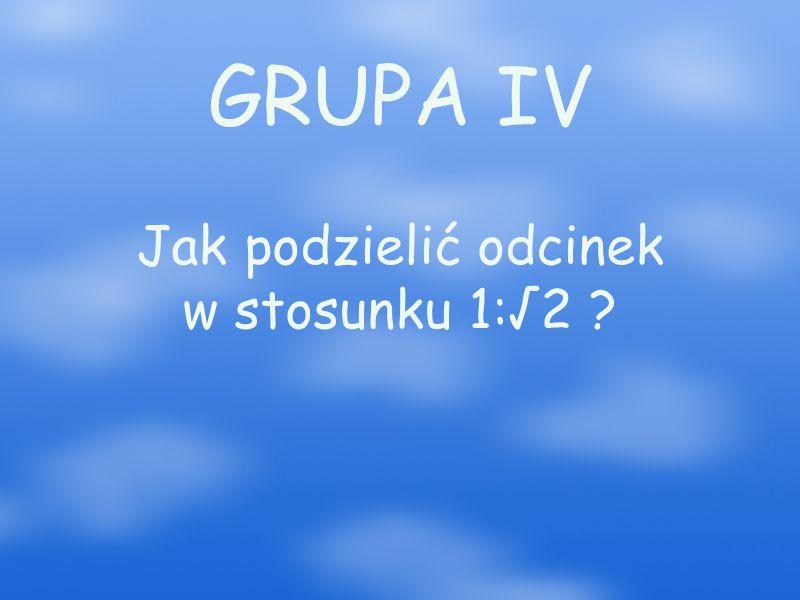 GRUPA IV Jak podzielić odcinek w stosunku 1:√2 ?