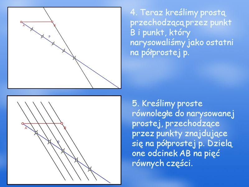 4. Teraz kreślimy prostą przechodzącą przez punkt B i punkt, który narysowaliśmy jako ostatni na półprostej p. 5. Kreślimy proste równoległe do naryso