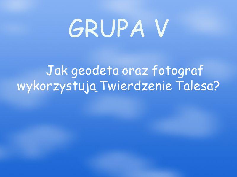 GRUPA V Jak geodeta oraz fotograf wykorzystują Twierdzenie Talesa?