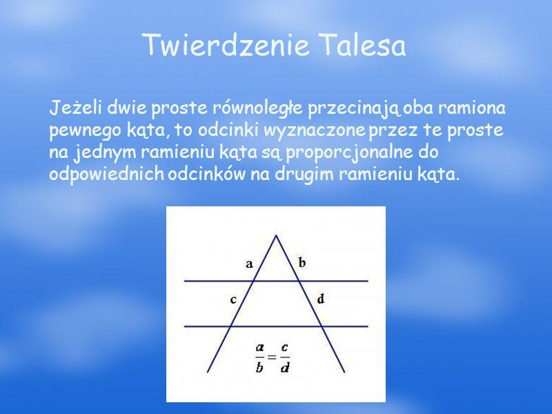 Twierdzenie Talesa Jeżeli dwie proste równoległe przecinają oba ramiona pewnego kąta, to odcinki wyznaczone przez te proste na jednym ramieniu kąta są proporcjonalne do odpowiednich odcinków na drugim ramieniu kąta.