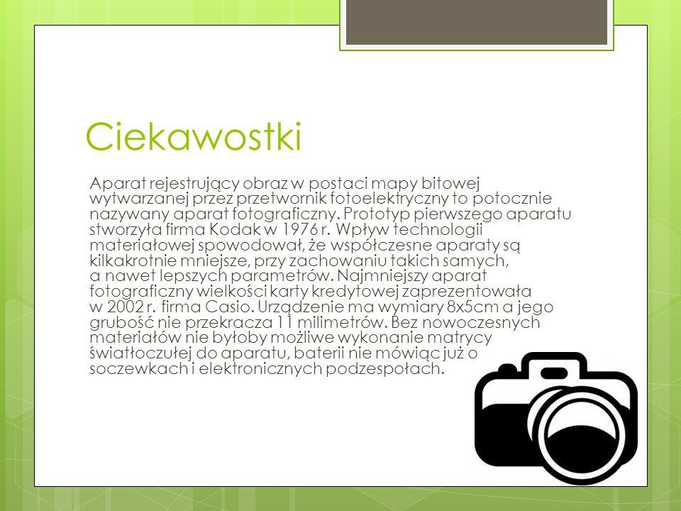 Ciekawostki Aparat rejestrujący obraz w postaci mapy bitowej wytwarzanej przez przetwornik fotoelektryczny to potocznie nazywany aparat fotograficzny.