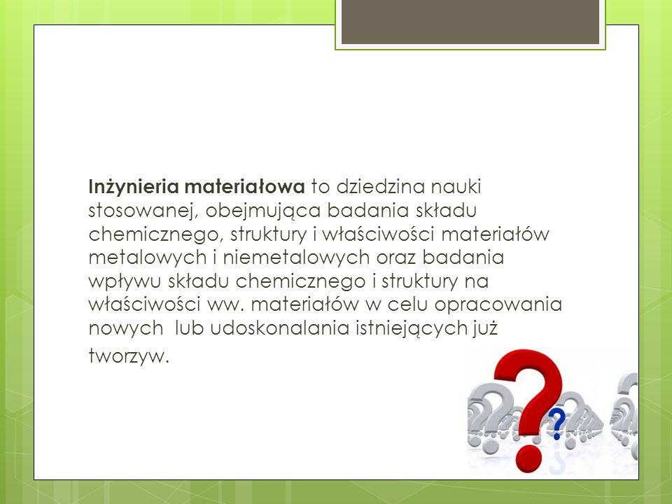 Inżynieria materiałowa to dziedzina nauki stosowanej, obejmująca badania składu chemicznego, struktury i właściwości materiałów metalowych i niemetalowych oraz badania wpływu składu chemicznego i struktury na właściwości ww.