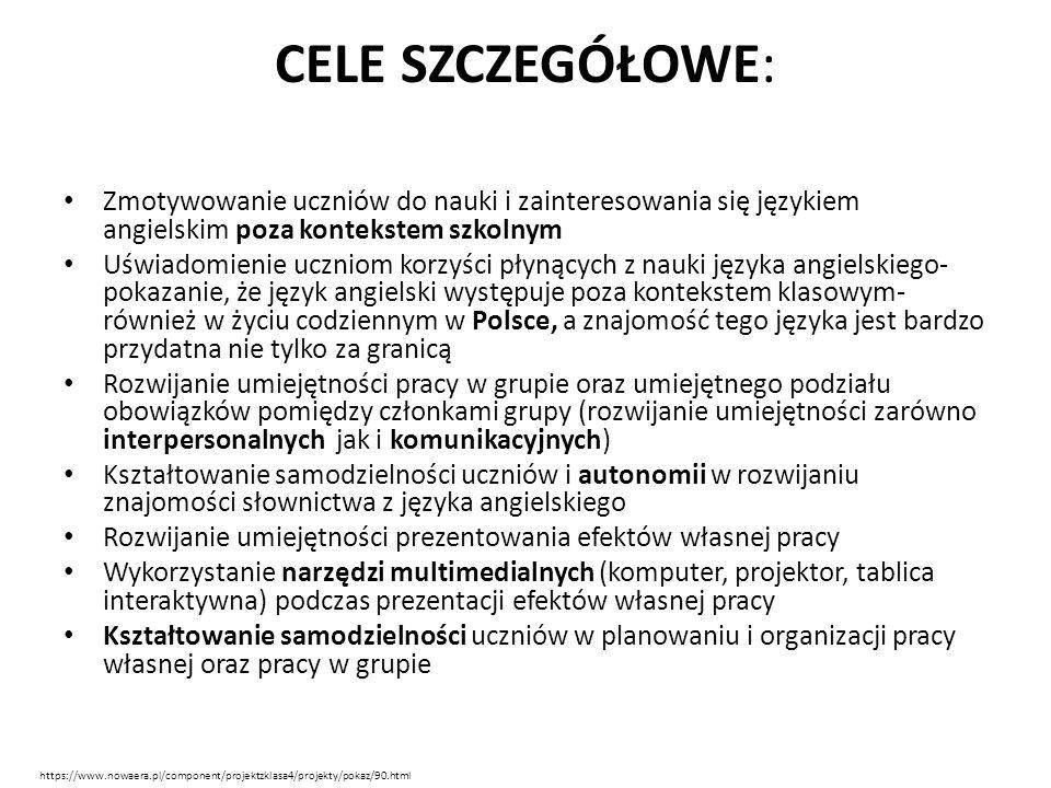 CELE SZCZEGÓŁOWE: Zmotywowanie uczniów do nauki i zainteresowania się językiem angielskim poza kontekstem szkolnym Uświadomienie uczniom korzyści płynących z nauki języka angielskiego- pokazanie, że język angielski występuje poza kontekstem klasowym- również w życiu codziennym w Polsce, a znajomość tego języka jest bardzo przydatna nie tylko za granicą Rozwijanie umiejętności pracy w grupie oraz umiejętnego podziału obowiązków pomiędzy członkami grupy (rozwijanie umiejętności zarówno interpersonalnych jak i komunikacyjnych) Kształtowanie samodzielności uczniów i autonomii w rozwijaniu znajomości słownictwa z języka angielskiego Rozwijanie umiejętności prezentowania efektów własnej pracy Wykorzystanie narzędzi multimedialnych (komputer, projektor, tablica interaktywna) podczas prezentacji efektów własnej pracy Kształtowanie samodzielności uczniów w planowaniu i organizacji pracy własnej oraz pracy w grupie https://www.nowaera.pl/component/projektzklasa4/projekty/pokaz/90.html