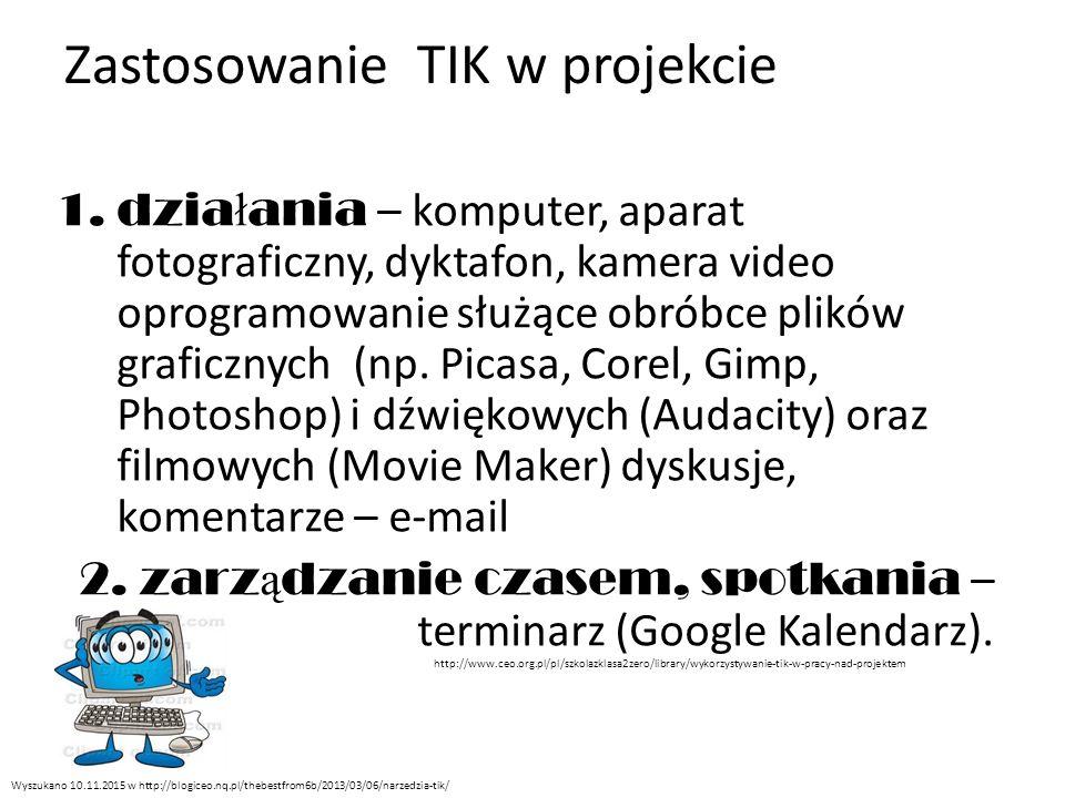 Zastosowanie TIK w projekcie 1.dzia ł ania – komputer, aparat fotograficzny, dyktafon, kamera video oprogramowanie służące obróbce plików graficznych (np.