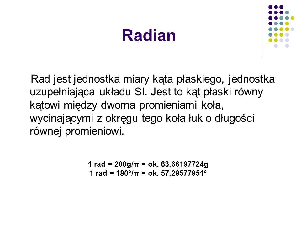Radian Rad jest jednostka miary kąta płaskiego, jednostka uzupełniająca układu SI. Jest to kąt płaski równy kątowi między dwoma promieniami koła, wyci