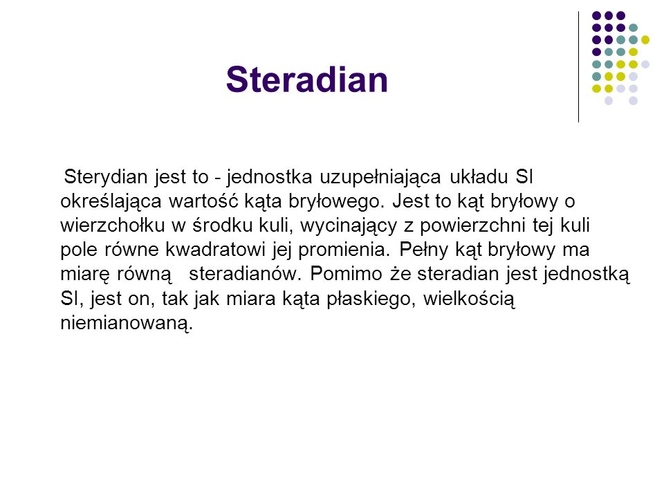 Steradian Sterydian jest to - jednostka uzupełniająca układu SI określająca wartość kąta bryłowego. Jest to kąt bryłowy o wierzchołku w środku kuli, w