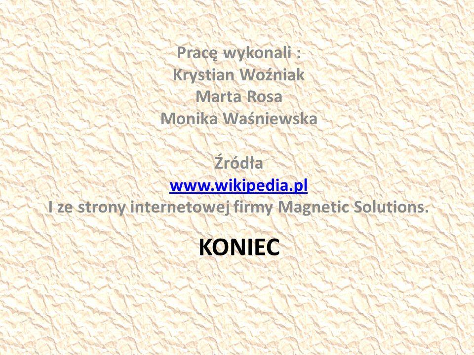 KONIEC Pracę wykonali : Krystian Woźniak Marta Rosa Monika Waśniewska Źródła www.wikipedia.pl I ze strony internetowej firmy Magnetic Solutions.
