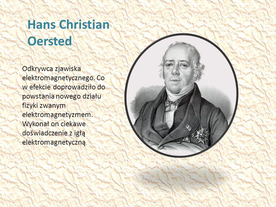 Hans Christian Oersted Odkrywca zjawiska elektromagnetycznego.