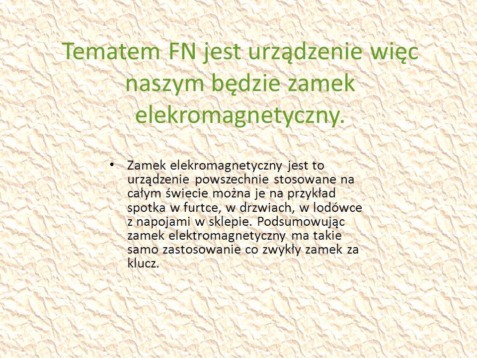 Tematem FN jest urządzenie więc naszym będzie zamek elekromagnetyczny.