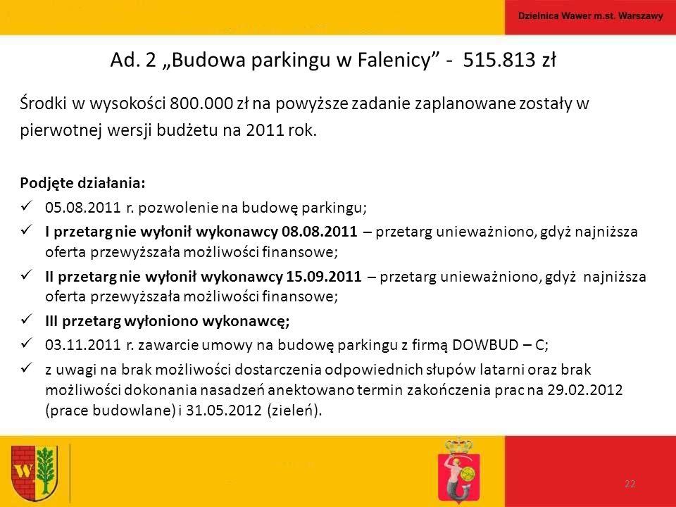 """Ad. 2 """"Budowa parkingu w Falenicy"""" - 515.813 zł Środki w wysokości 800.000 zł na powyższe zadanie zaplanowane zostały w pierwotnej wersji budżetu na 2"""