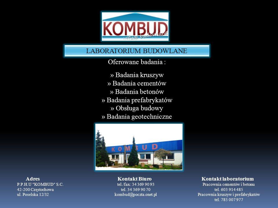 LABORATORIUM BUDOWLANE Oferowane badania : » Badania kruszyw » Badania cementów » Badania betonów » Badania prefabrykatów » Obsługa budowy » Badania geotechniczne P.P.H.U KOMBUD S.C.