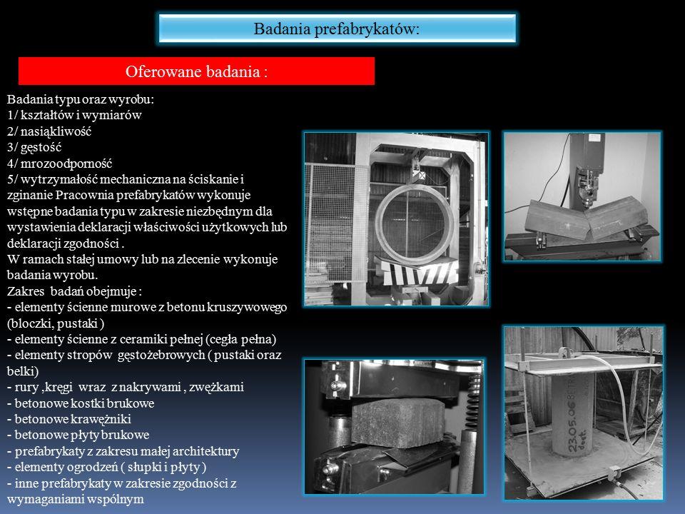 Badania prefabrykatów: Oferowane badania : Badania typu oraz wyrobu: 1/ kształtów i wymiarów 2/ nasiąkliwość 3/ gęstość 4/ mrozoodporność 5/ wytrzymałość mechaniczna na ściskanie i zginanie Pracownia prefabrykatów wykonuje wstępne badania typu w zakresie niezbędnym dla wystawienia deklaracji właściwości użytkowych lub deklaracji zgodności.