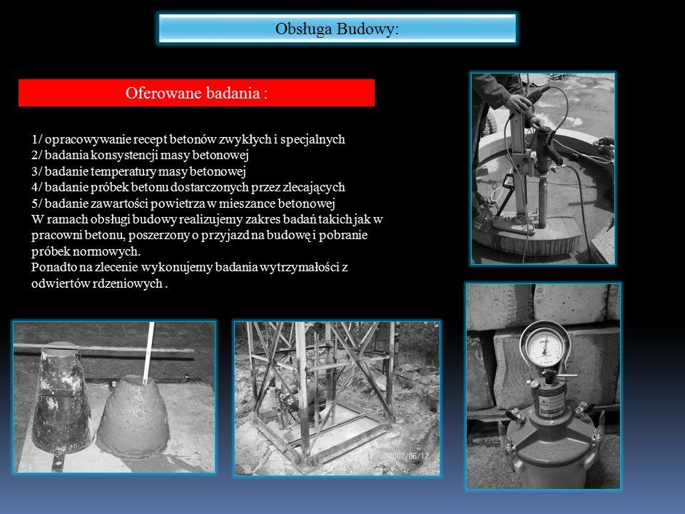 Obsługa Budowy: Oferowane badania : 1/ opracowywanie recept betonów zwykłych i specjalnych 2/ badania konsystencji masy betonowej 3/ badanie temperatury masy betonowej 4/ badanie próbek betonu dostarczonych przez zlecających 5/ badanie zawartości powietrza w mieszance betonowej W ramach obsługi budowy realizujemy zakres badań takich jak w pracowni betonu, poszerzony o przyjazd na budowę i pobranie próbek normowych.