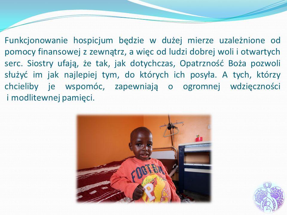 Funkcjonowanie hospicjum będzie w dużej mierze uzależnione od pomocy finansowej z zewnątrz, a więc od ludzi dobrej woli i otwartych serc.