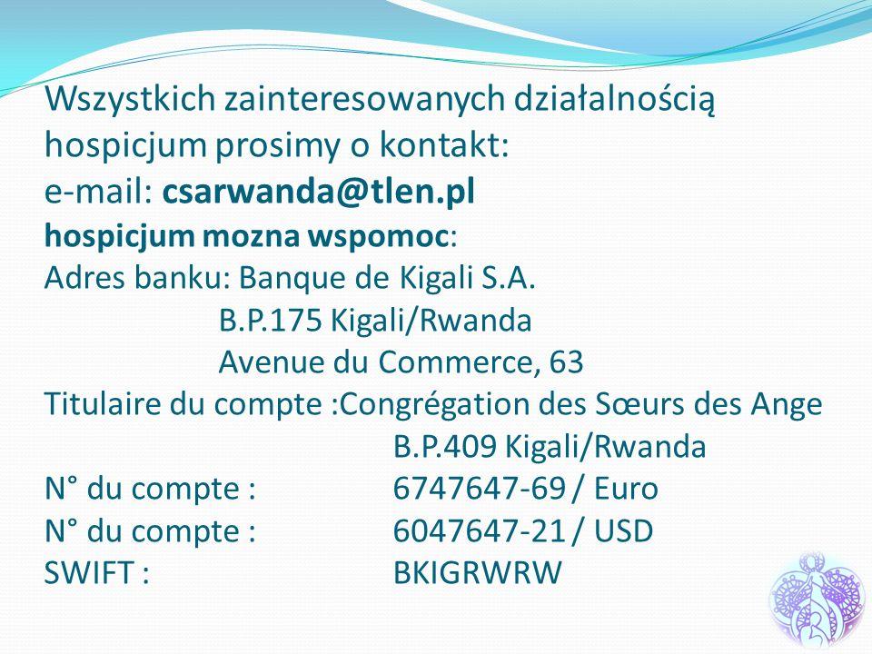 Wszystkich zainteresowanych działalnością hospicjum prosimy o kontakt: e-mail: csarwanda@tlen.pl hospicjum mozna wspomoc: Adres banku: Banque de Kigali S.A.