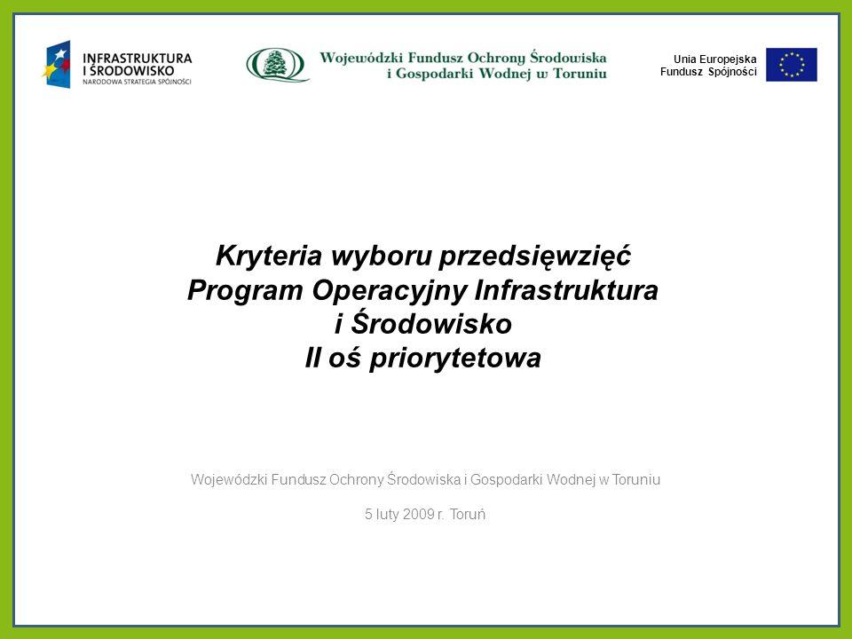 Unia Europejska Fundusz Spójności Unia Europejska Fundusz Spójności Kryteria wyboru przedsięwzięć Program Operacyjny Infrastruktura i Środowisko II oś priorytetowa Wojewódzki Fundusz Ochrony Środowiska i Gospodarki Wodnej w Toruniu 5 luty 2009 r.