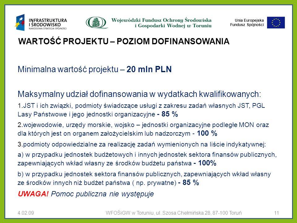 Unia Europejska Fundusz Spójności WARTOŚĆ PROJEKTU – POZIOM DOFINANSOWANIA WARTOŚĆ PROJEKTU, POZIOM DOFINANSOWANIAWARTOŚĆ PROJEKTU, POZIOM DOFINANSOWANIA Minimalna wartość projektu – 20 mln PLN Maksymalny udział dofinansowania w wydatkach kwalifikowanych: 1.JST i ich związki, podmioty świadczące usługi z zakresu zadań własnych JST, PGL Lasy Państwowe i jego jednostki organizacyjne - 85 % 2.wojewodowie, urzędy morskie, wojsko – jednostki organizacyjne podległe MON oraz dla których jest on organem założycielskim lub nadzorczym - 100 % 3.podmioty odpowiedzialne za realizację zadań wymienionych na liście indykatywnej: a) w przypadku jednostek budżetowych i innych jednostek sektora finansów publicznych, zapewniających wkład własny ze środków budżetu państwa - 100% b) w przypadku jednostek sektora finansów publicznych, zapewniających wkład własny ze środków innych niż budżet państwa ( np.