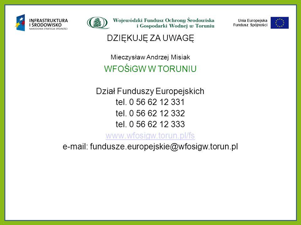 Unia Europejska Fundusz Spójności DZIĘKUJĘ ZA UWAGĘ Mieczysław Andrzej Misiak WFOŚiGW W TORUNIU Dział Funduszy Europejskich tel.