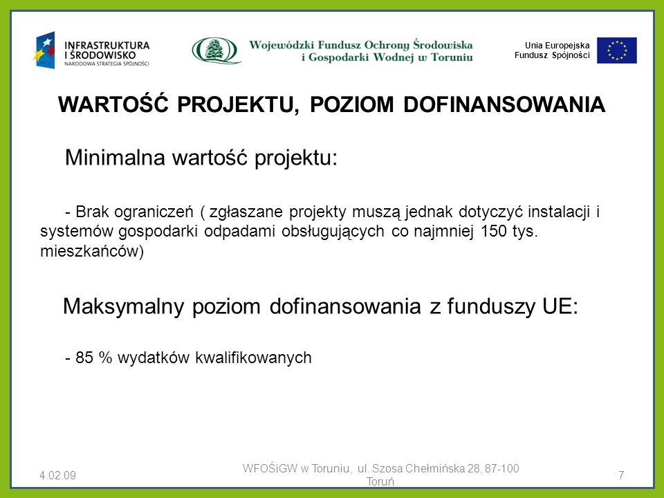 Unia Europejska Fundusz Spójności WARTOŚĆ PROJEKTU, POZIOM DOFINANSOWANIA Minimalna wartość projektu: - Brak ograniczeń ( zgłaszane projekty muszą jednak dotyczyć instalacji i systemów gospodarki odpadami obsługujących co najmniej 150 tys.