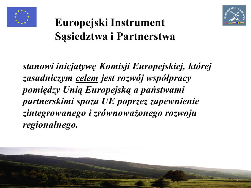 17 Europejski Instrument Sąsiedztwa i Partnerstwa stanowi inicjatywę Komisji Europejskiej, której zasadniczym celem jest rozwój współpracy pomiędzy Unią Europejską a państwami partnerskimi spoza UE poprzez zapewnienie zintegrowanego i zrównoważonego rozwoju regionalnego.