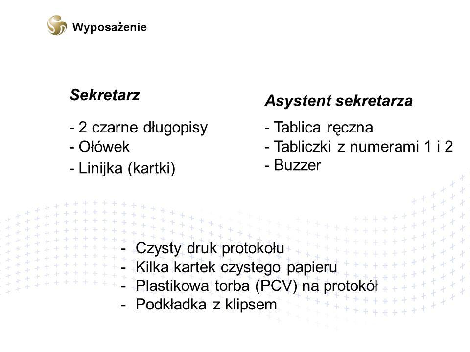 - 2 czarne długopisy - Ołówek - Linijka (kartki) - Tablica ręczna - Tabliczki z numerami 1 i 2 - Buzzer -Czysty druk protokołuCzysty druk protokołu -Kilka kartek czystego papieruKilka kartek czystego papieru -Plastikowa torba (PCV) na protokółPlastikowa torba (PCV) na protokół -Podkładka z klipsemPodkładka z klipsem Sekretarz Asystent sekretarza Wyposażenie