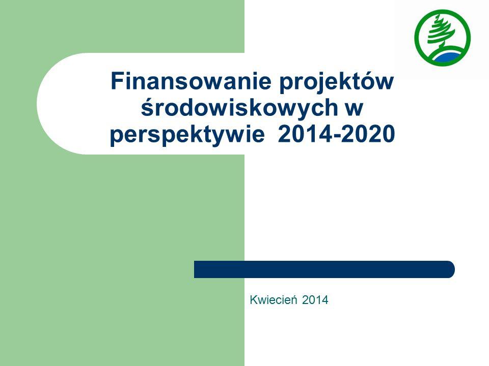 Finansowanie projektów środowiskowych w perspektywie 2014-2020 Kwiecień 2014