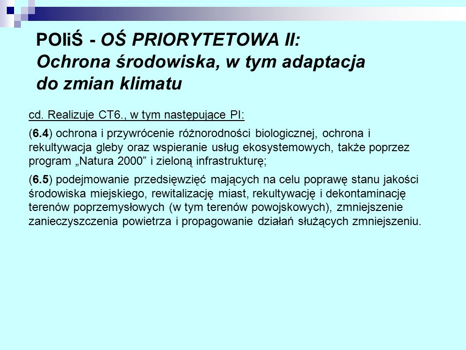 POIiŚ - OŚ PRIORYTETOWA II: Ochrona środowiska, w tym adaptacja do zmian klimatu cd. Realizuje CT6., w tym następujące PI: (6.4) ochrona i przywróceni