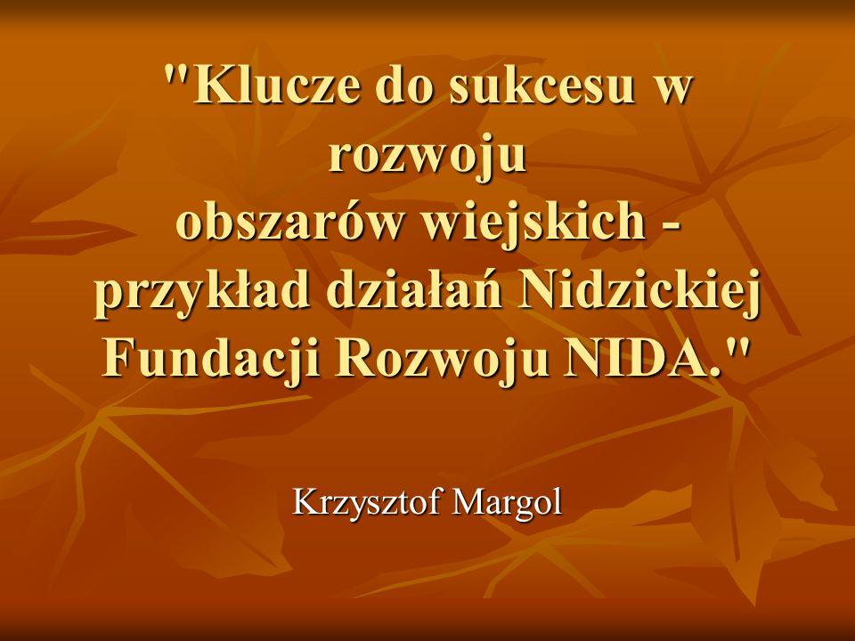 Klucze do sukcesu w rozwoju obszarów wiejskich - przykład działań Nidzickiej Fundacji Rozwoju NIDA. Krzysztof Margol