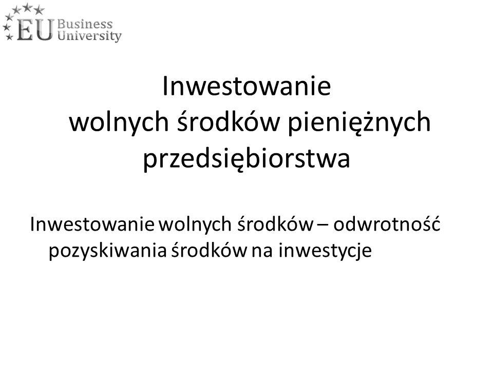 Inwestowanie wolnych środków pieniężnych przedsiębiorstwa Inwestowanie wolnych środków – odwrotność pozyskiwania środków na inwestycje