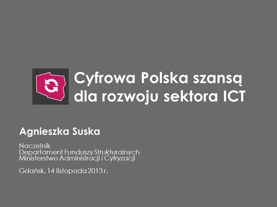 Cyfrowa Polska szansą dla rozwoju sektora ICT 1 Agnieszka Suska Naczelnik Departament Funduszy Strukturalnych Ministerstwo Administracji i Cyfryzacji Gdańsk, 14 listopada 2013 r.