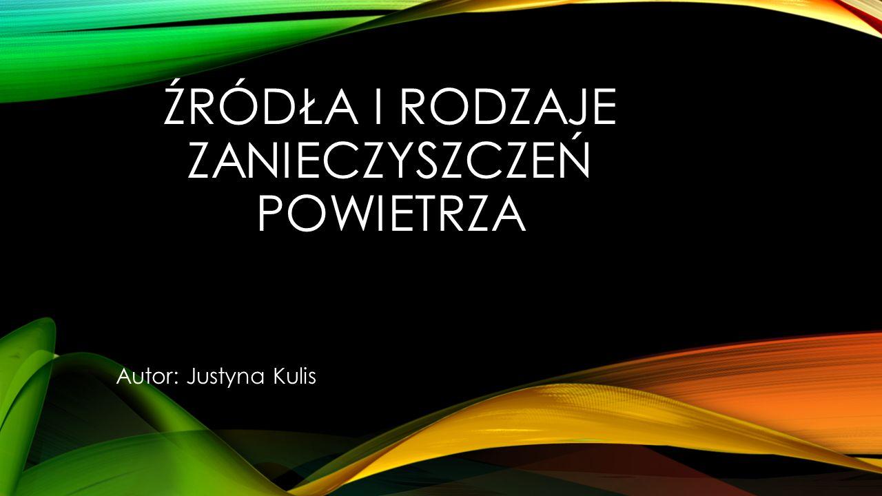 ŹRÓDŁA I RODZAJE ZANIECZYSZCZEŃ POWIETRZA Autor: Justyna Kulis