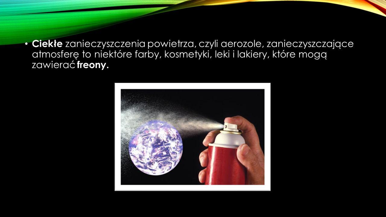 Ciekłe zanieczyszczenia powietrza, czyli aerozole, zanieczyszczające atmosferę to niektóre farby, kosmetyki, leki i lakiery, które mogą zawierać freon