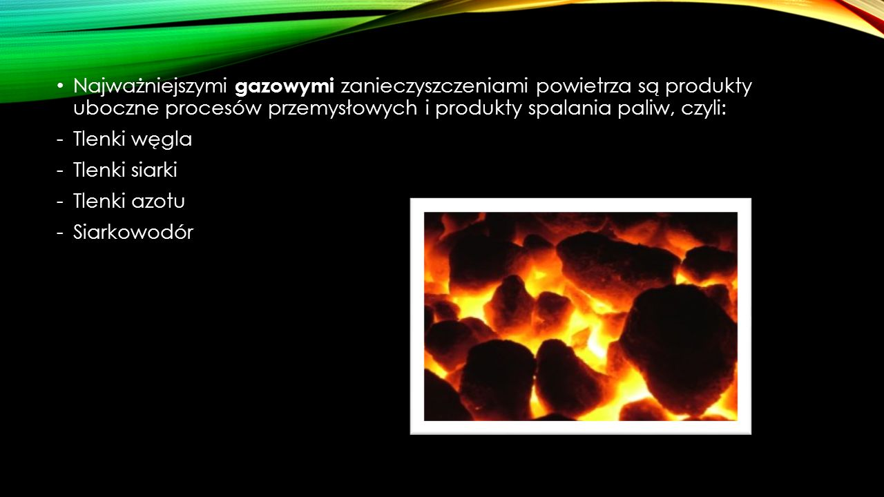 Najważniejszymi gazowymi zanieczyszczeniami powietrza są produkty uboczne procesów przemysłowych i produkty spalania paliw, czyli: -Tlenki węgla -Tlen