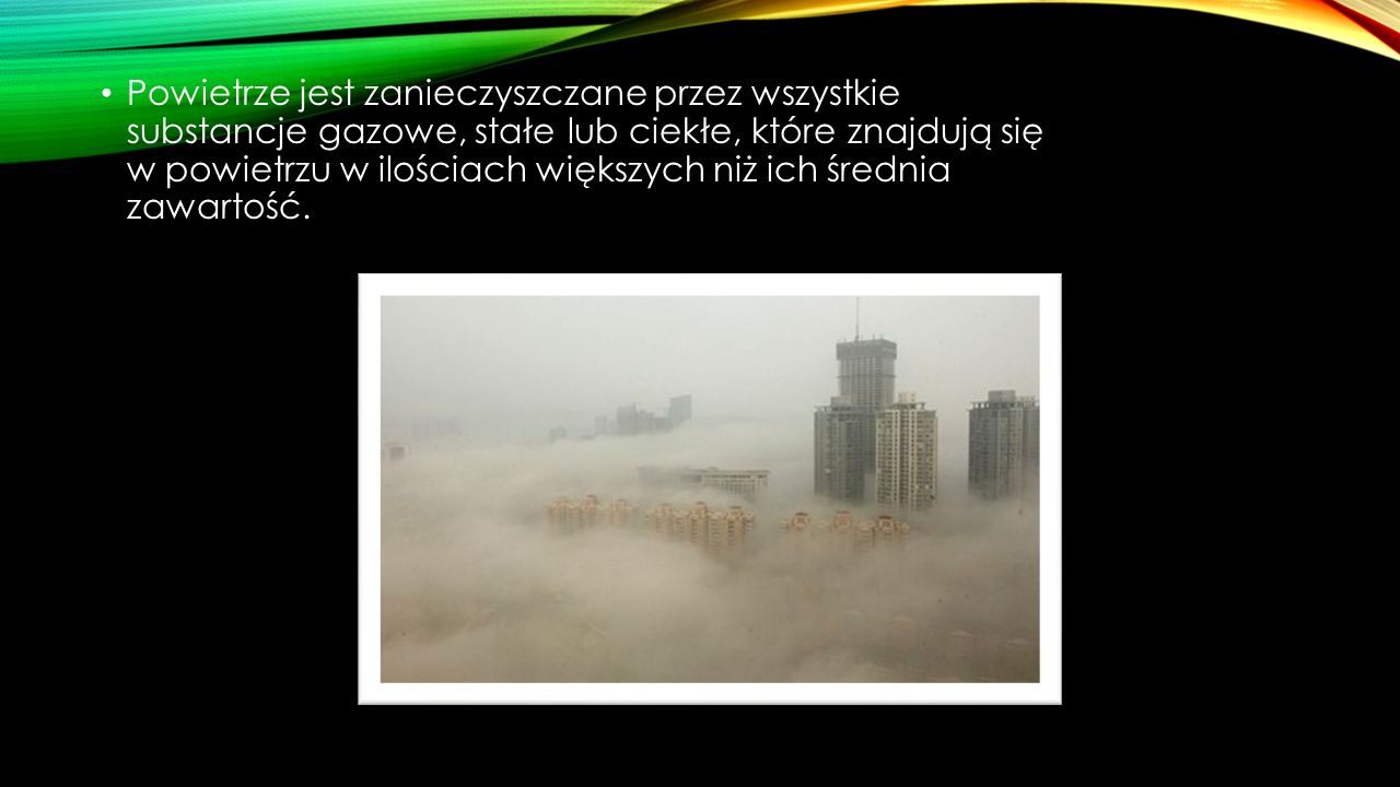 Powietrze jest zanieczyszczane przez wszystkie substancje gazowe, stałe lub ciekłe, które znajdują się w powietrzu w ilościach większych niż ich średn