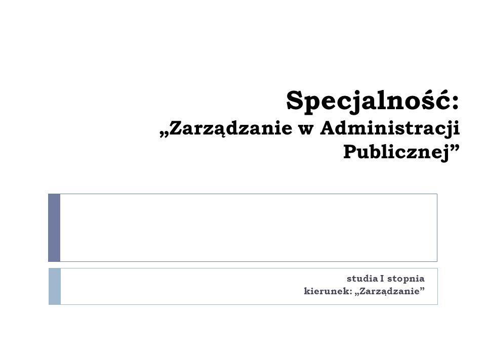 """Specjalność: """"Zarządzanie w Administracji Publicznej studia I stopnia kierunek: """"Zarządzanie"""