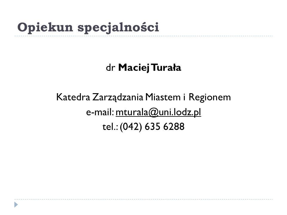 Opiekun specjalności dr Maciej Turała Katedra Zarządzania Miastem i Regionem e-mail: mturala@uni.lodz.pl tel.: (042) 635 6288