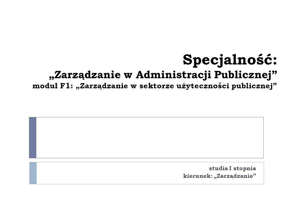 """Specjalność: """"Zarządzanie w Administracji Publicznej moduł F1: """"Zarządzanie w sektorze użyteczności publicznej studia I stopnia kierunek: """"Zarządzanie"""