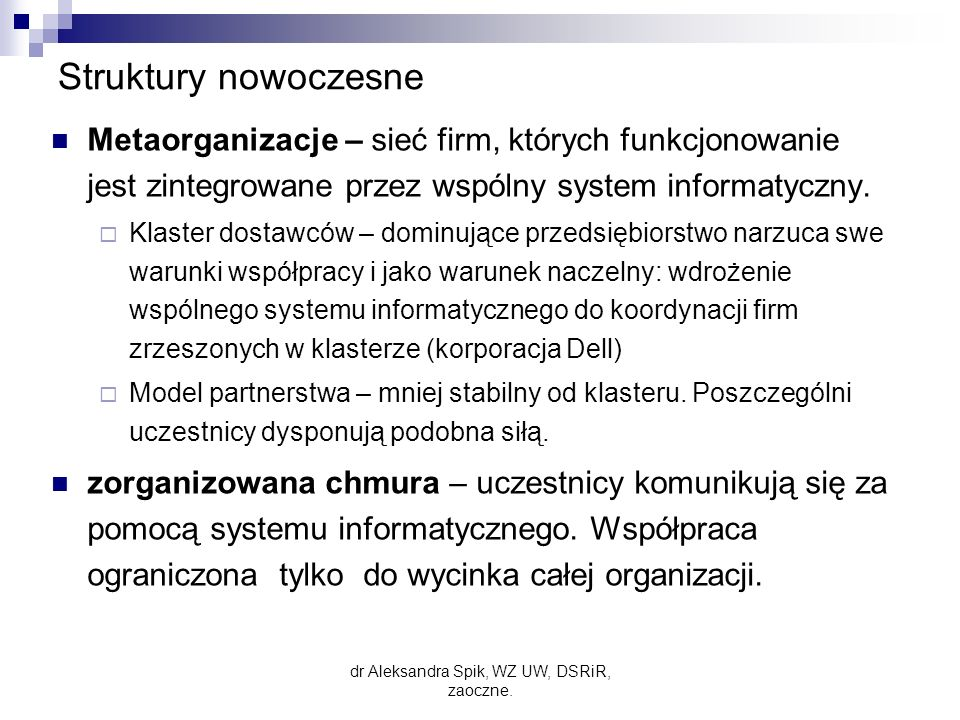 Struktury nowoczesne Metaorganizacje – sieć firm, których funkcjonowanie jest zintegrowane przez wspólny system informatyczny.