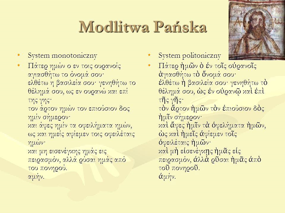 Modlitwa Pańska System monotonicznySystem monotoniczny Πάτερ ημών ο εν τοις ουρανοίς αγιασθήτω το όνομά σου· ελθέτω η βασιλεία σου· γενηθήτω το θέλημά σου, ως εν ουρανώ και επί της γης· τον άρτον ημών τον επιούσιον δος ημίν σήμερον· και άφες ημίν τα οφειλήματα ημών, ως και ημείς αφίεμεν τοις οφειλέταις ημών· και μη εισενέγκης ημάς εις πειρασμόν, αλλά ρύσαι ημάς από του πονηρού.