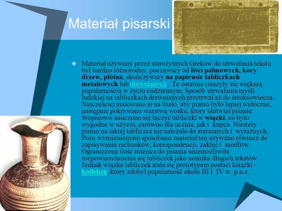 Materiał pisarski  Materiał używany przez starożytnych Greków do utrwalania tekstu był bardzo różnorodny, począwszy od liści palmowych, kory drzew, płótna, skończywszy na papirusie tabliczkach metalowych lub drewnianych.