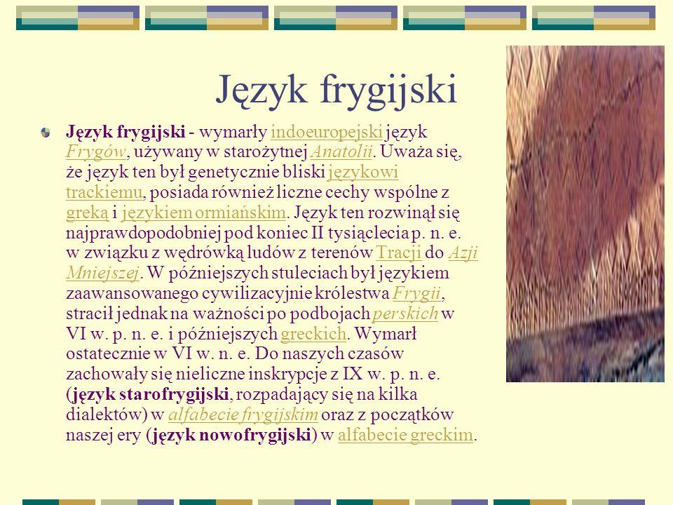 Język frygijski Język frygijski - wymarły indoeuropejski język Frygów, używany w starożytnej Anatolii.