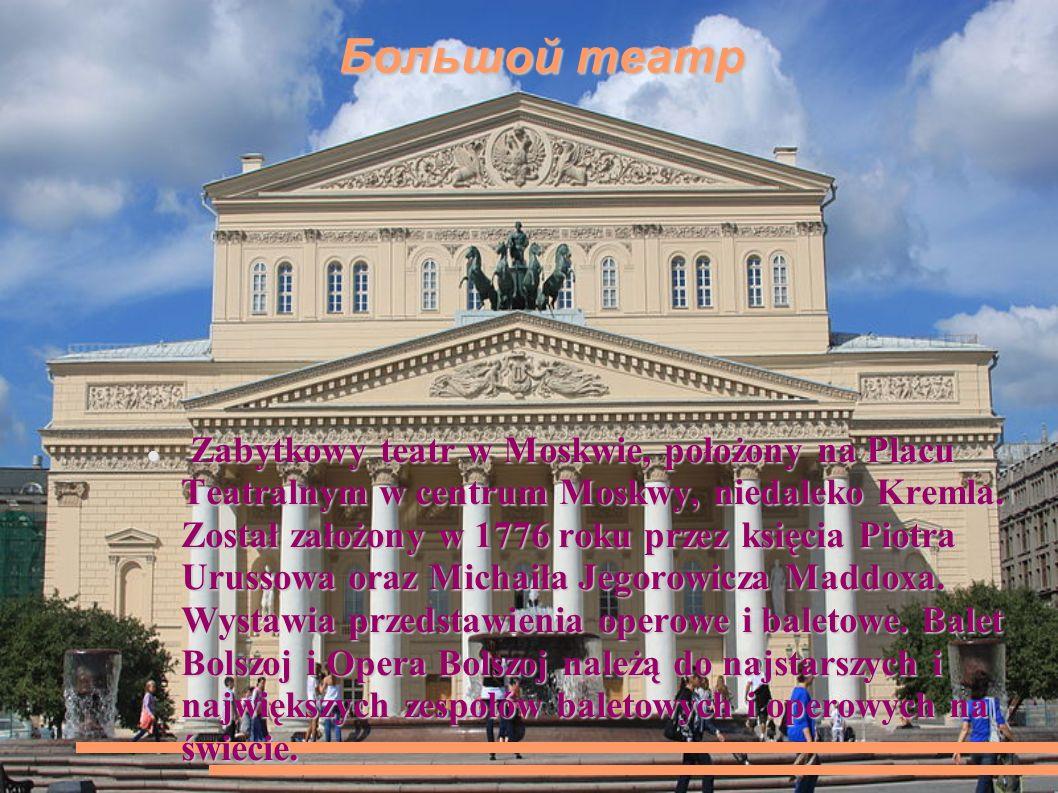 Большой театр Большой театр Zabytkowy teatr w Moskwie, położony na Placu Teatralnym w centrum Moskwy, niedaleko Kremla.