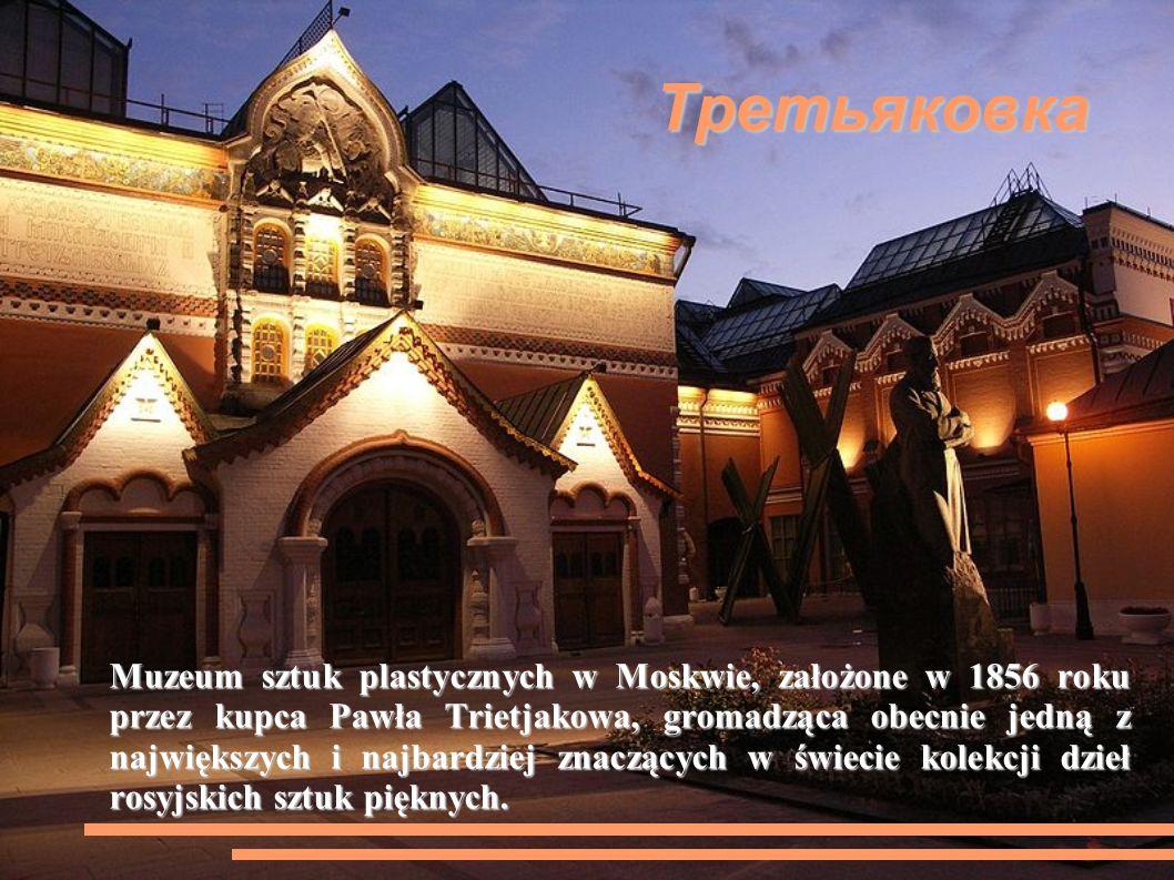 Третьяковка Muzeum sztuk plastycznych w Moskwie, założone w 1856 roku przez kupca Pawła Trietjakowa, gromadząca obecnie jedną z największych i najbardziej znaczących w świecie kolekcji dzieł rosyjskich sztuk pięknych.