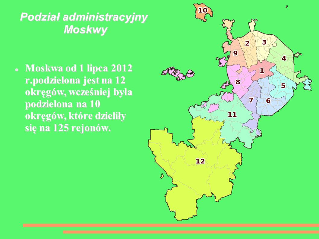 Podział administracyjny Moskwy Moskwa od 1 lipca 2012 r.podzielona jest na 12 okręgów, wcześniej była podzielona na 10 okręgów, które dzieliły się na 125 rejonów.