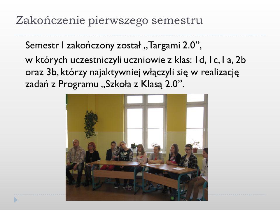 """Zakończenie pierwszego semestru Semestr I zakończony został """"Targami 2.0 , w których uczestniczyli uczniowie z klas: 1d, 1c, I a, 2b oraz 3b, którzy najaktywniej włączyli się w realizację zadań z Programu """"Szkoła z Klasą 2.0 ."""