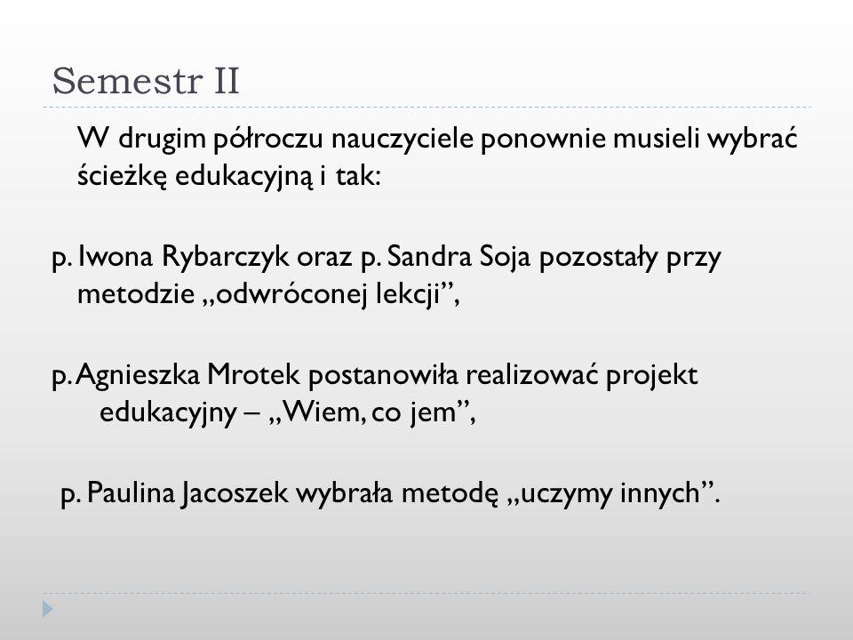 Semestr II W drugim półroczu nauczyciele ponownie musieli wybrać ścieżkę edukacyjną i tak: p. Iwona Rybarczyk oraz p. Sandra Soja pozostały przy metod