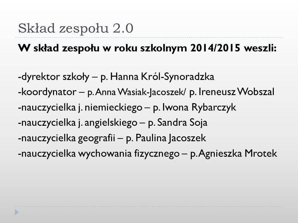 Skład zespołu 2.0 W skład zespołu w roku szkolnym 2014/2015 weszli: -dyrektor szkoły – p. Hanna Król-Synoradzka -koordynator – p. Anna Wasiak-Jacoszek