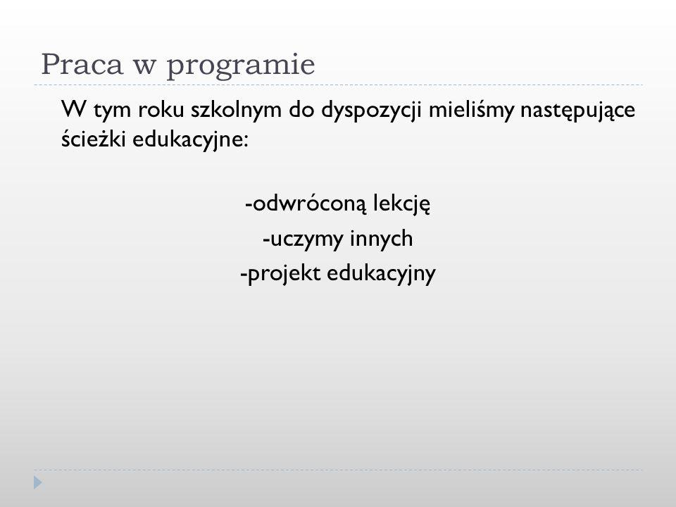 Praca w programie W tym roku szkolnym do dyspozycji mieliśmy następujące ścieżki edukacyjne: -odwróconą lekcję -uczymy innych -projekt edukacyjny